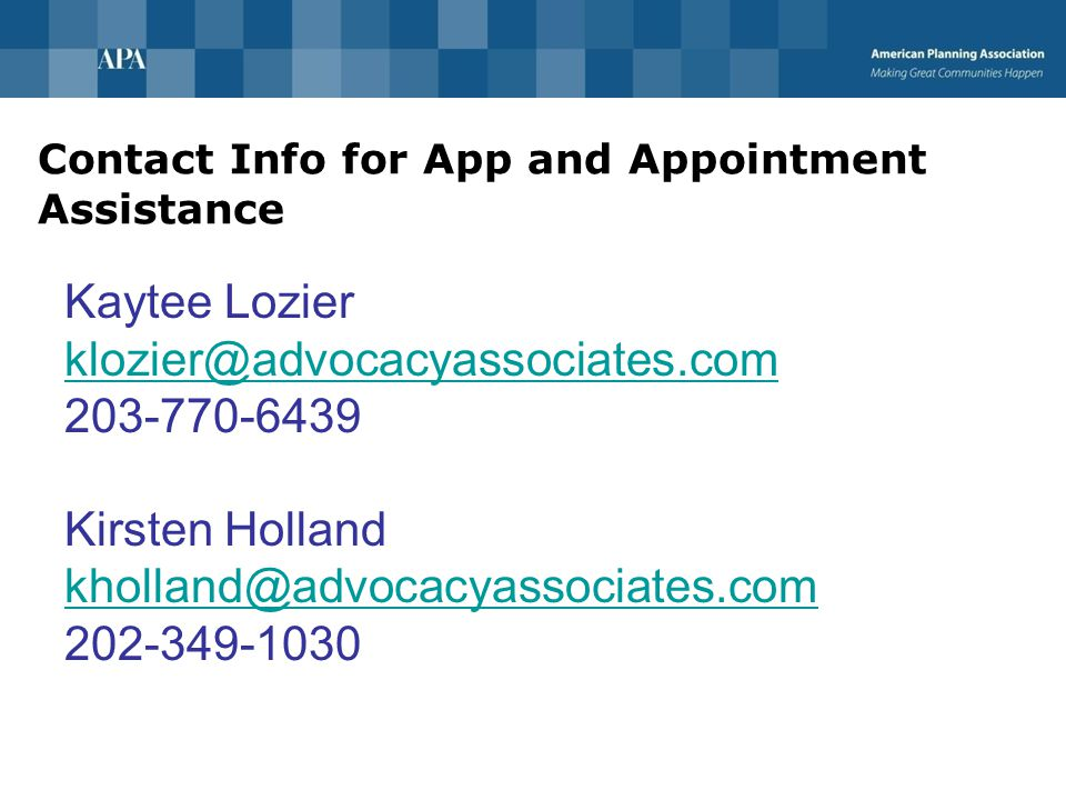 Contact Info for App and Appointment Assistance Kaytee Lozier klozier@advocacyassociates.com 203-770-6439 Kirsten Holland kholland@advocacyassociates.com 202-349-1030