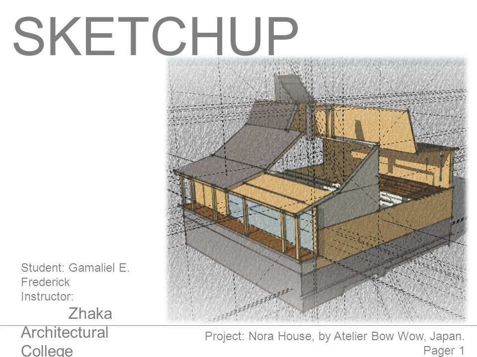 SKETCHUP Student:Gamaliel E. Frederick Instructor: Zhaka Architectural College 05.06.2014 Project: Nora House, by Atelier Bow Wow, Japan. Pager 1
