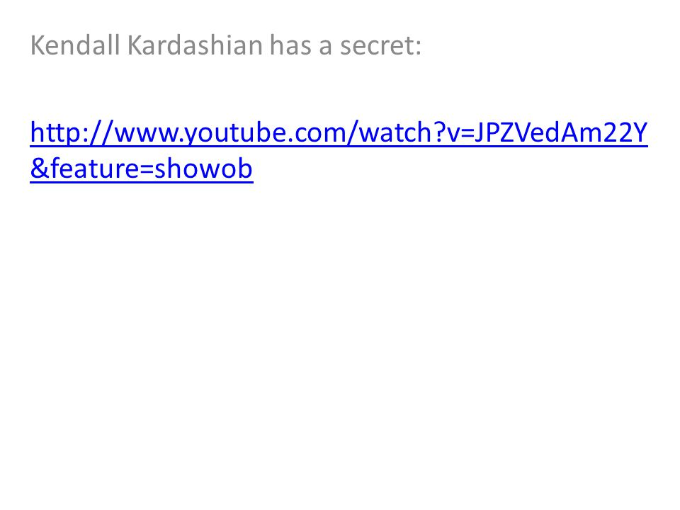 Kendall Kardashian has a secret: http://www.youtube.com/watch?v=JPZVedAm22Y &feature=showob