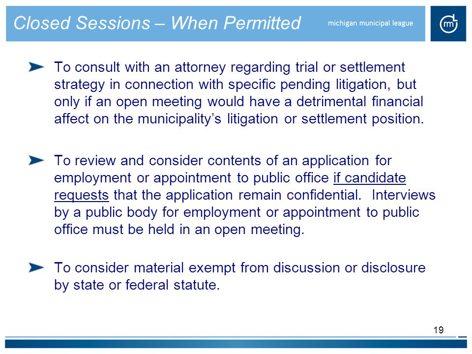 19 To consult with an attorney regarding trial or settlement strategy in connection with specific pending litigation, but only if an open meeting would have a detrimental financial affect on the municipality's litigation or settlement position.