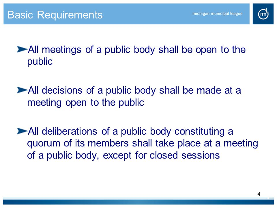 Basic Requirements All meetings of a public body shall be open to the public All decisions of a public body shall be made at a meeting open to the public All deliberations of a public body constituting a quorum of its members shall take place at a meeting of a public body, except for closed sessions 4