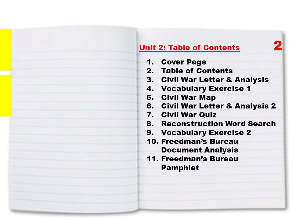 Unit 2: Table of Contents 2 1.Cover Page 2.Table of Contents 3.Civil War Letter & Analysis 4.Vocabulary Exercise 1 5.Civil War Map 6.Civil War Letter & Analysis 2 7.Civil War Quiz 8.Reconstruction Word Search 9.Vocabulary Exercise 2 10.Freedman's Bureau Document Analysis 11.Freedman's Bureau Pamphlet