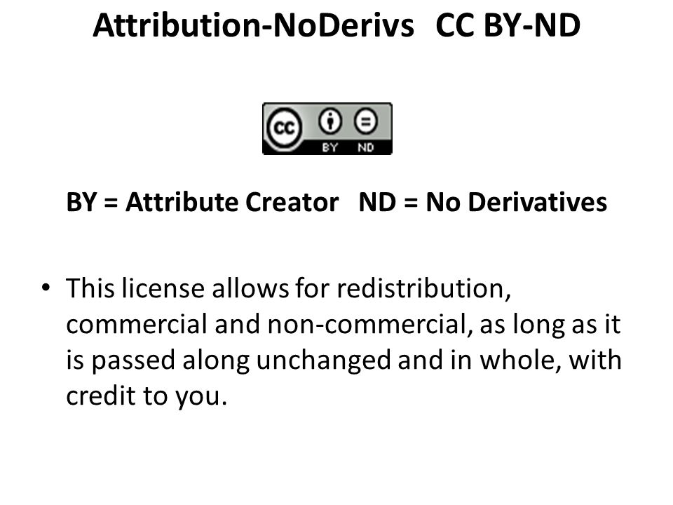 Attribution-NoDerivs CC BY-ND BY = Attribute Creator ND = No Derivatives This license allows for redistribution, commercial and non-commercial, as long as it is passed along unchanged and in whole, with credit to you.