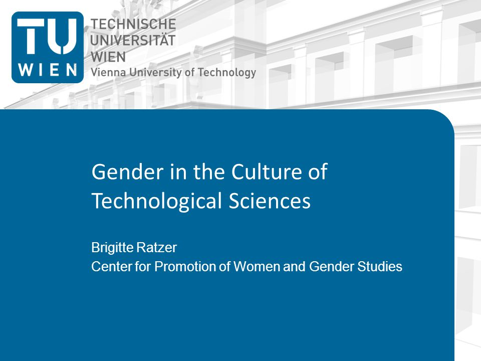Gender in the Culture of Technological Sciences Brigitte Ratzer Center for Promotion of Women and Gender Studies