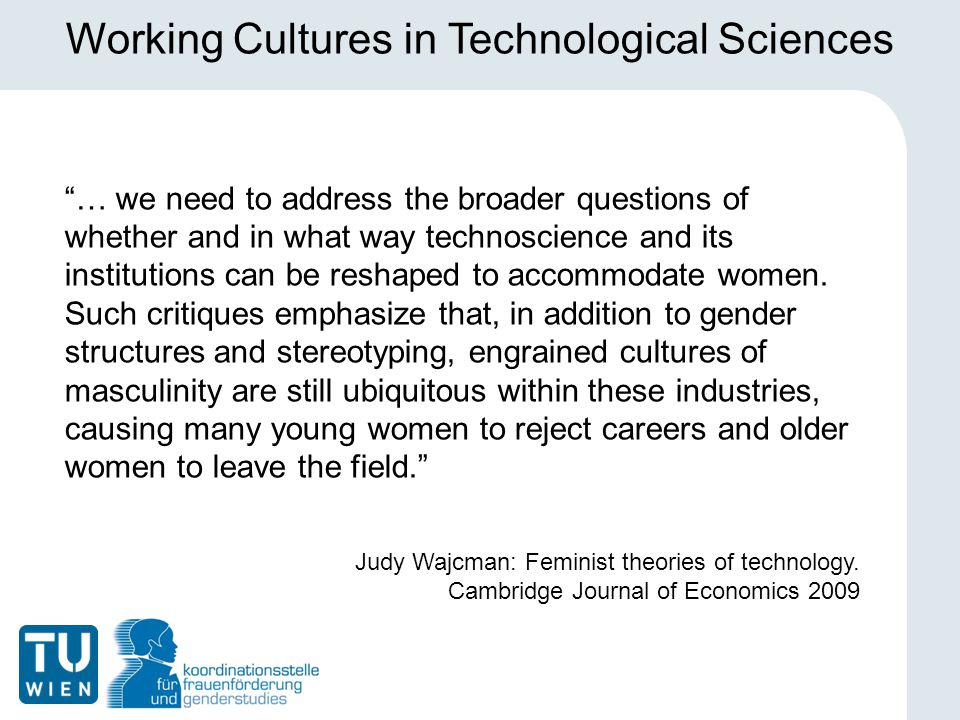 Working Cultures in Technological Sciences … we need to address the broader questions of whether and in what way technoscience and its institutions can be reshaped to accommodate women.
