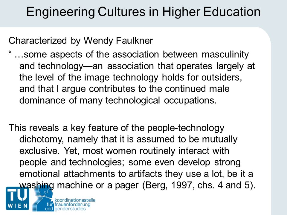 Engineering Cultures in Higher Education Characterized by Wendy Faulkner …some aspects of the association between masculinity and technology—an association that operates largely at the level of the image technology holds for outsiders, and that I argue contributes to the continued male dominance of many technological occupations.