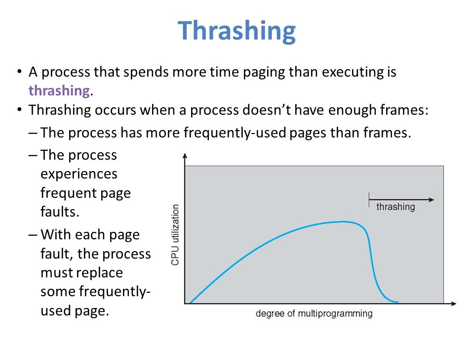 Thrashing A process that spends more time paging than executing is thrashing. Thrashing occurs when a process doesn't have enough frames: – The proces