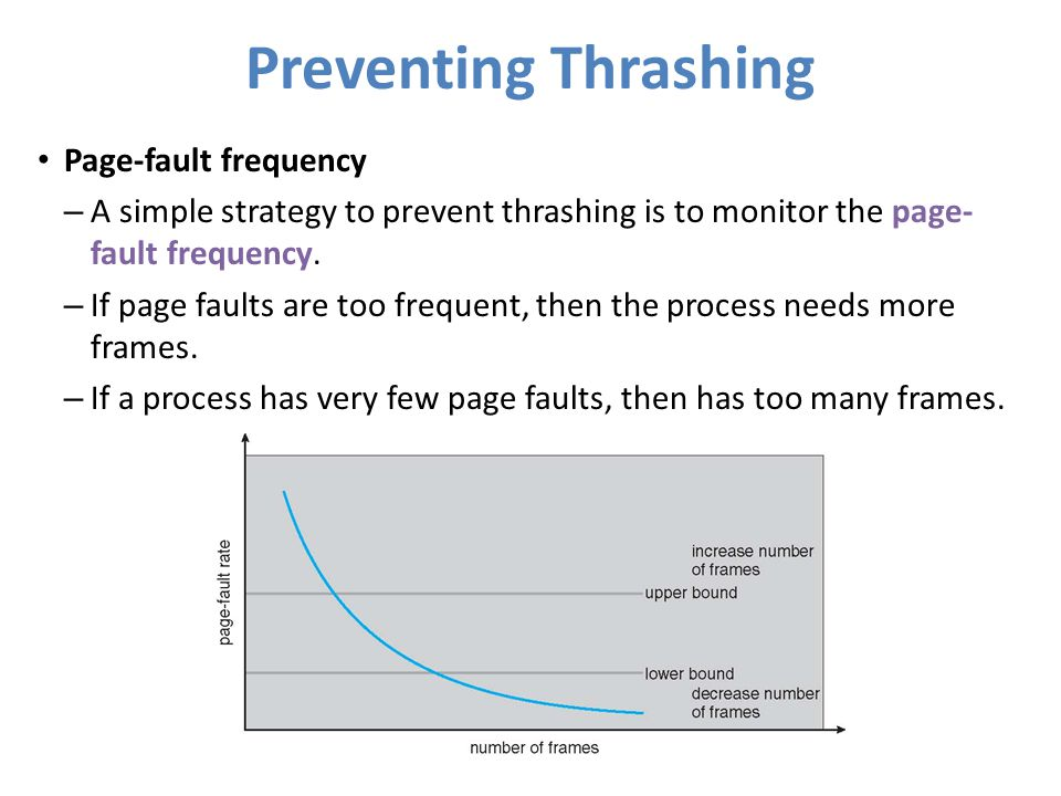 Preventing Thrashing Page-fault frequency – A simple strategy to prevent thrashing is to monitor the page- fault frequency. – If page faults are too f