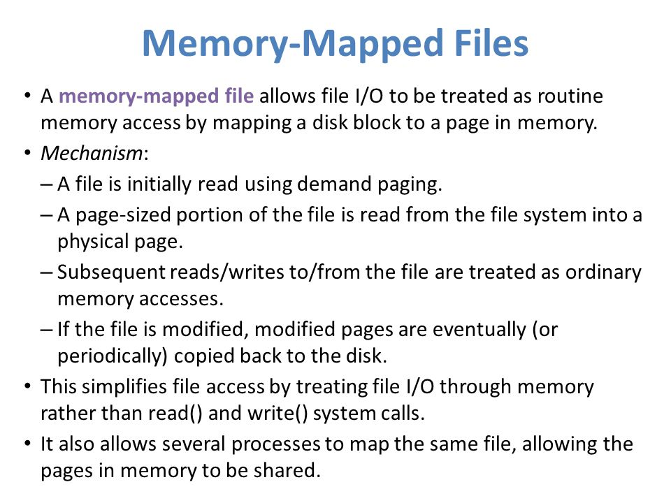 Memory-Mapped Files A memory-mapped file allows file I/O to be treated as routine memory access by mapping a disk block to a page in memory. Mechanism