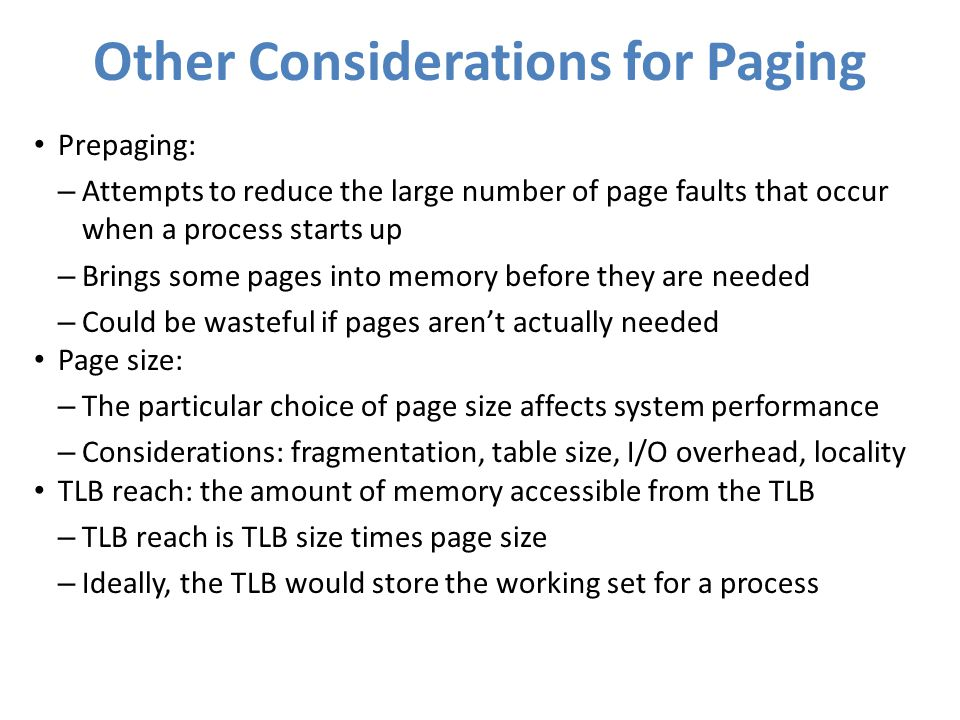 Other Considerations for Paging Prepaging: – Attempts to reduce the large number of page faults that occur when a process starts up – Brings some page