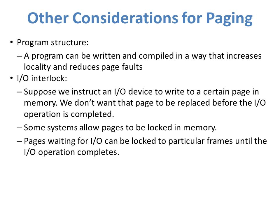 Other Considerations for Paging Program structure: – A program can be written and compiled in a way that increases locality and reduces page faults I/