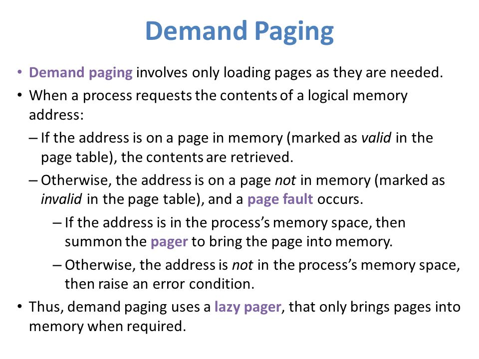 Demand Paging Demand paging involves only loading pages as they are needed. When a process requests the contents of a logical memory address: – If the