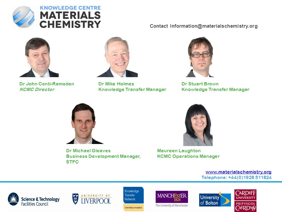 Contact Information@materialschemistry.org www.materialschemistry.org Telephone: +44(0)1928 511824 Dr John Conti-Ramsden KCMC Director Dr Mike Holmes Knowledge Transfer Manager Dr Stuart Brown Knowledge Transfer Manager Maureen Laughton KCMC Operations Manager Dr Michael Gleaves Business Development Manager, STFC