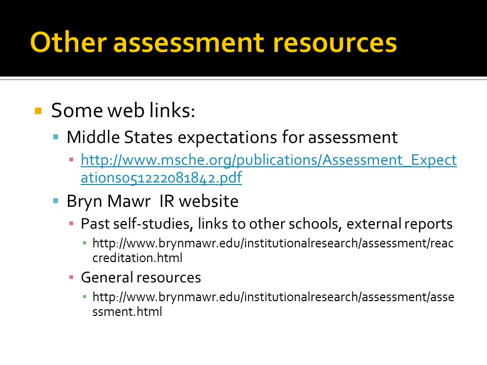  Some web links:  Middle States expectations for assessment ▪ http://www.msche.org/publications/Assessment_Expect ations051222081842.pdf http://www.msche.org/publications/Assessment_Expect ations051222081842.pdf  Bryn Mawr IR website ▪ Past self-studies, links to other schools, external reports ▪ http://www.brynmawr.edu/institutionalresearch/assessment/reac creditation.html ▪ General resources ▪ http://www.brynmawr.edu/institutionalresearch/assessment/asse ssment.html