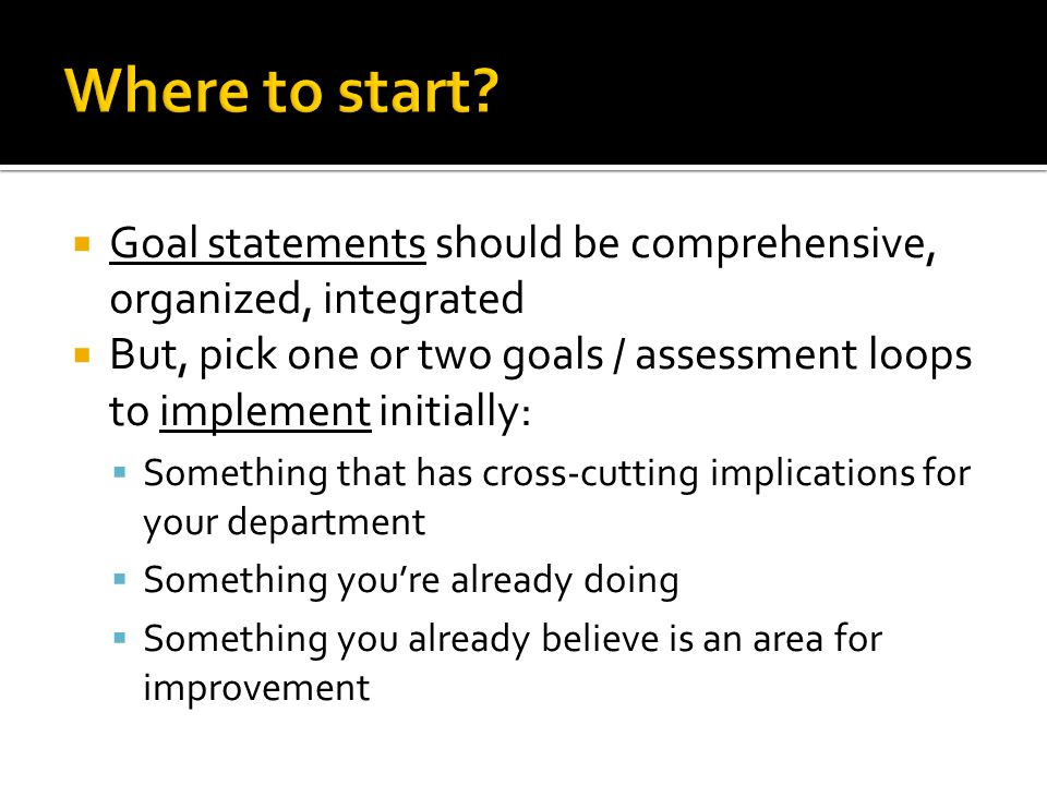  Goal statements should be comprehensive, organized, integrated  But, pick one or two goals / assessment loops to implement initially:  Something that has cross-cutting implications for your department  Something you're already doing  Something you already believe is an area for improvement