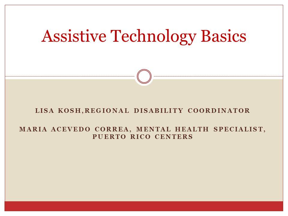 LISA KOSH,REGIONAL DISABILITY COORDINATOR MARIA ACEVEDO CORREA, MENTAL HEALTH SPECIALIST, PUERTO RICO CENTERS Assistive Technology Basics