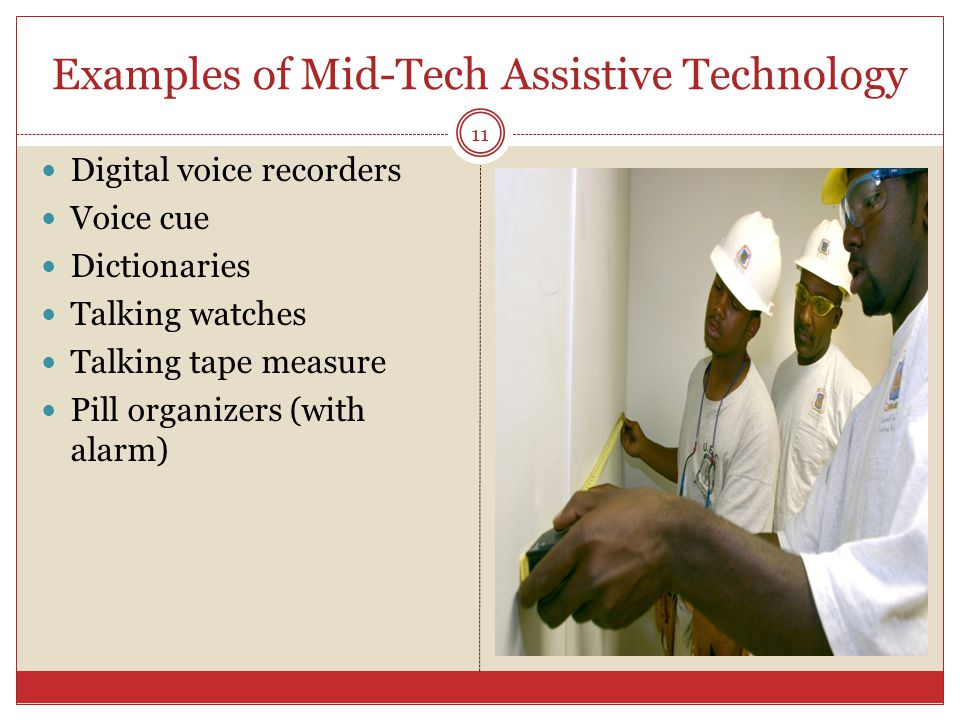 Examples of Mid-Tech Assistive Technology Digital voice recorders Voice cue Dictionaries Talking watches Talking tape measure Pill organizers (with al