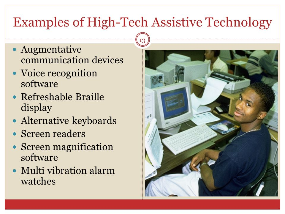 Examples of High-Tech Assistive Technology Augmentative communication devices Voice recognition software Refreshable Braille display Alternative keyboards Screen readers Screen magnification software Multi vibration alarm watches 13