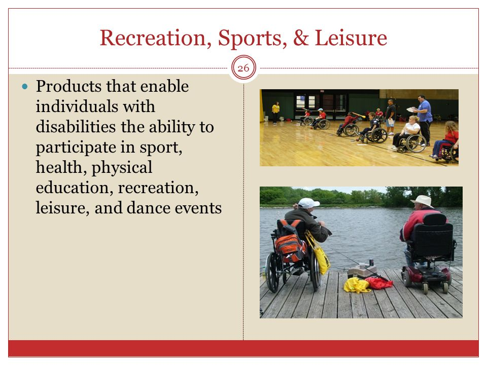 Recreation, Sports, & Leisure Products that enable individuals with disabilities the ability to participate in sport, health, physical education, recreation, leisure, and dance events 26