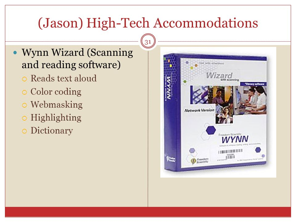 (Jason) High-Tech Accommodations Wynn Wizard (Scanning and reading software)  Reads text aloud  Color coding  Webmasking  Highlighting  Dictionary 31