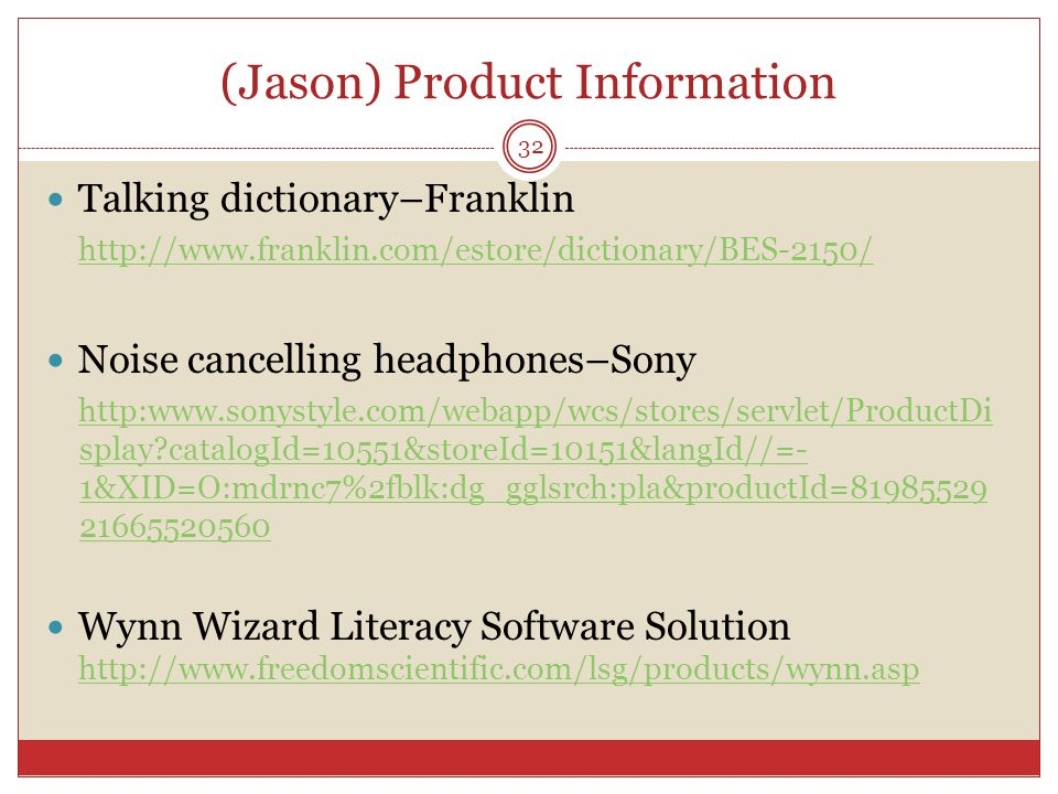 (Jason) Product Information Talking dictionary–Franklin http://www.franklin.com/estore/dictionary/BES-2150/ Noise cancelling headphones–Sony http:www.sonystyle.com/webapp/wcs/stores/servlet/ProductDi splay?catalogId=10551&storeId=10151&langId//=- 1&XID=O:mdrnc7%2fblk:dg_gglsrch:pla&productId=81985529 21665520560 Wynn Wizard Literacy Software Solution http://www.freedomscientific.com/lsg/products/wynn.asp http://www.freedomscientific.com/lsg/products/wynn.asp 32