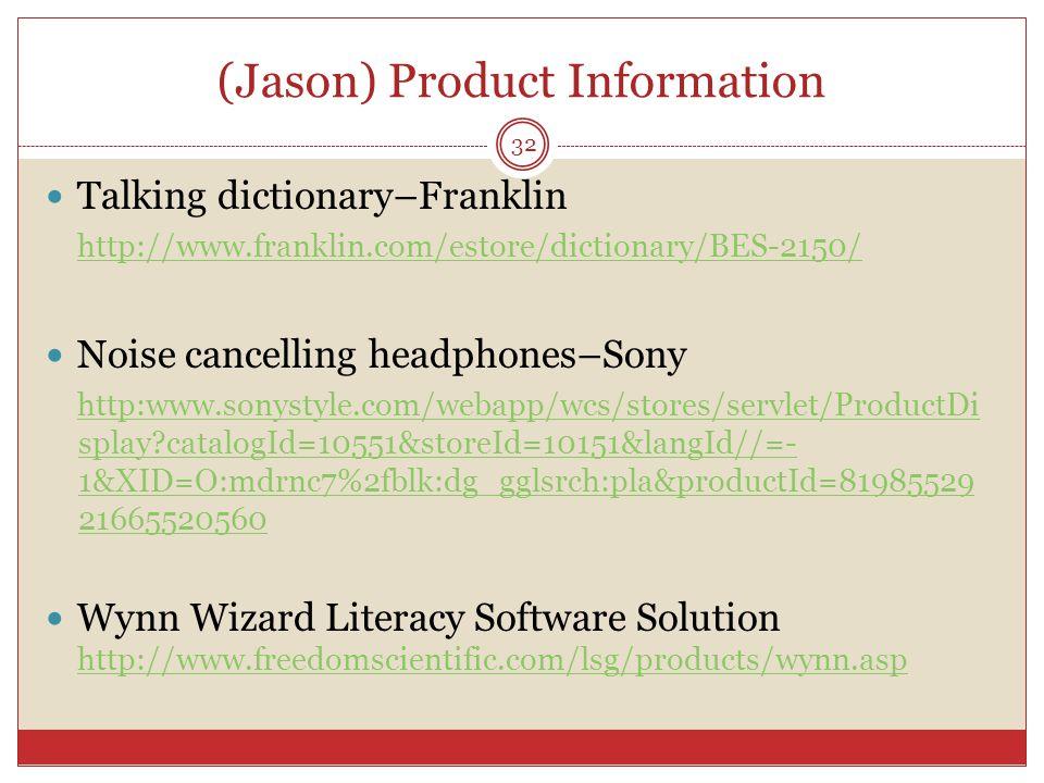 (Jason) Product Information Talking dictionary–Franklin http://www.franklin.com/estore/dictionary/BES-2150/ Noise cancelling headphones–Sony http:www.sonystyle.com/webapp/wcs/stores/servlet/ProductDi splay catalogId=10551&storeId=10151&langId//=- 1&XID=O:mdrnc7%2fblk:dg_gglsrch:pla&productId=81985529 21665520560 Wynn Wizard Literacy Software Solution http://www.freedomscientific.com/lsg/products/wynn.asp http://www.freedomscientific.com/lsg/products/wynn.asp 32