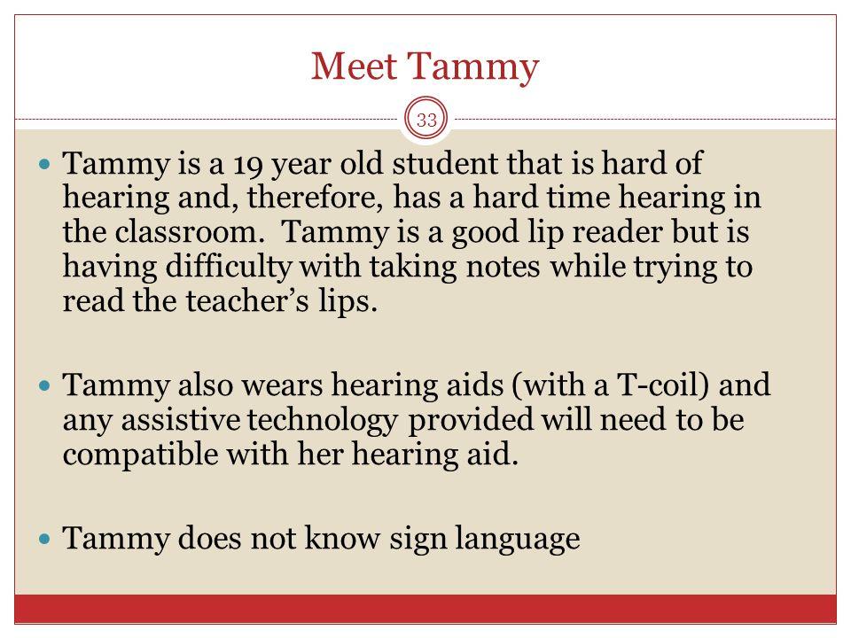 Meet Tammy Tammy is a 19 year old student that is hard of hearing and, therefore, has a hard time hearing in the classroom. Tammy is a good lip reader