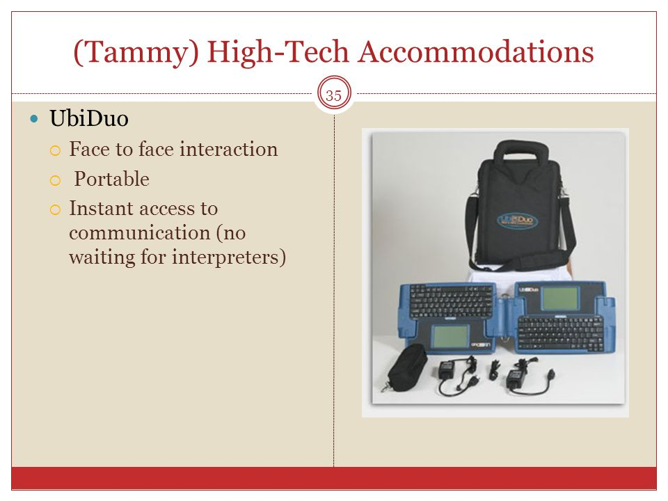 (Tammy) High-Tech Accommodations UbiDuo  Face to face interaction  Portable  Instant access to communication (no waiting for interpreters) 35