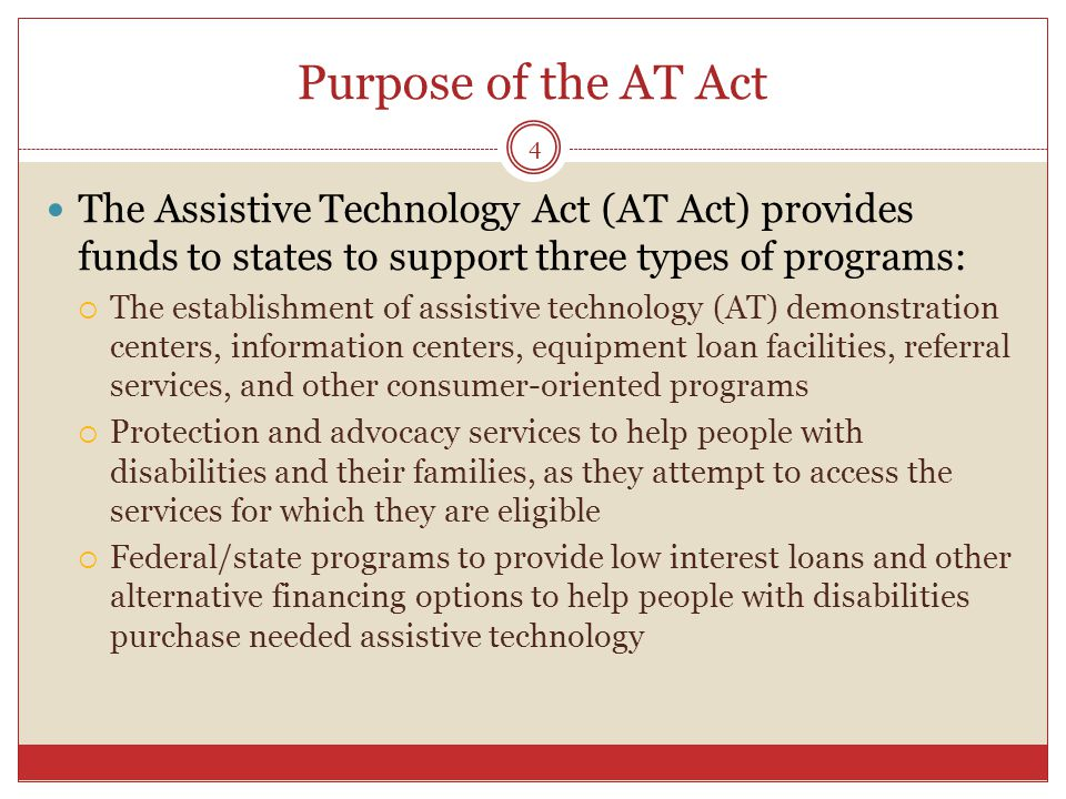 Purpose of the AT Act The Assistive Technology Act (AT Act) provides funds to states to support three types of programs:  The establishment of assistive technology (AT) demonstration centers, information centers, equipment loan facilities, referral services, and other consumer-oriented programs  Protection and advocacy services to help people with disabilities and their families, as they attempt to access the services for which they are eligible  Federal/state programs to provide low interest loans and other alternative financing options to help people with disabilities purchase needed assistive technology 4