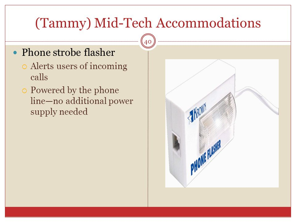 (Tammy) Mid-Tech Accommodations Phone strobe flasher  Alerts users of incoming calls  Powered by the phone line—no additional power supply needed 40