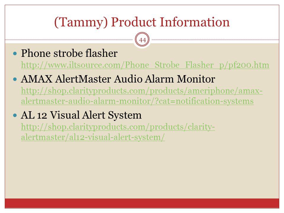 (Tammy) Product Information Phone strobe flasher http://www.iltsource.com/Phone_Strobe_Flasher_p/pf200.htm http://www.iltsource.com/Phone_Strobe_Flasher_p/pf200.htm AMAX AlertMaster Audio Alarm Monitor http://shop.clarityproducts.com/products/ameriphone/amax- alertmaster-audio-alarm-monitor/ cat=notification-systems http://shop.clarityproducts.com/products/ameriphone/amax- alertmaster-audio-alarm-monitor/ cat=notification-systems AL 12 Visual Alert System http://shop.clarityproducts.com/products/clarity- alertmaster/al12-visual-alert-system/ http://shop.clarityproducts.com/products/clarity- alertmaster/al12-visual-alert-system/ 44