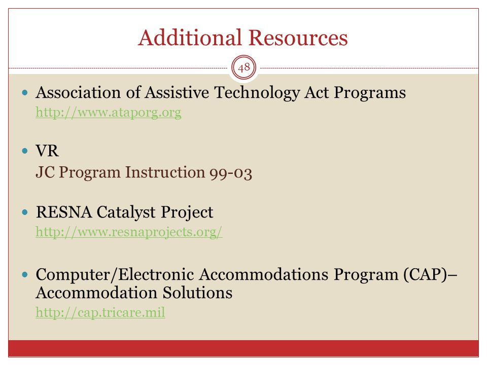 Additional Resources Association of Assistive Technology Act Programs http://www.ataporg.org VR JC Program Instruction 99-03 RESNA Catalyst Project ht