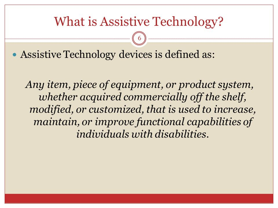 What is Assistive Technology? Assistive Technology devices is defined as: Any item, piece of equipment, or product system, whether acquired commercial