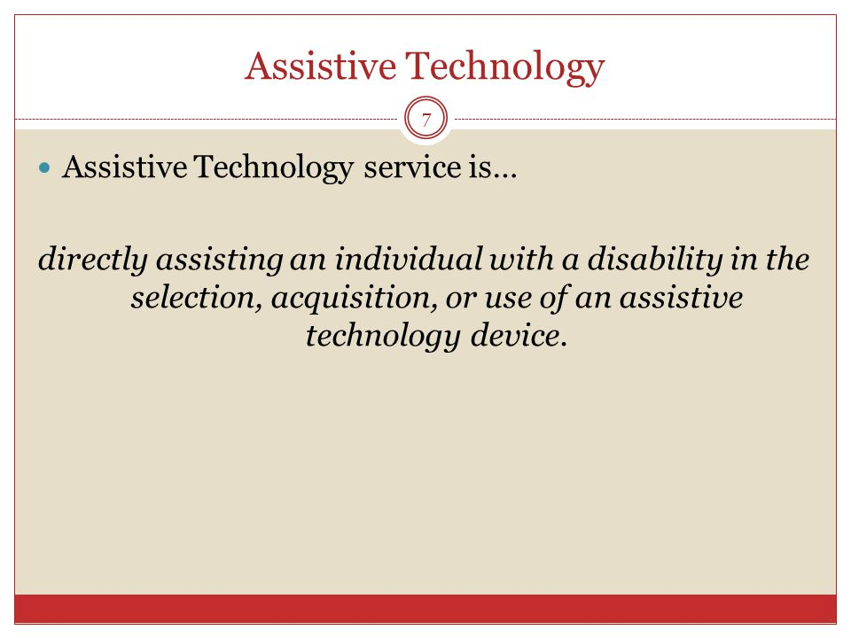 Assistive Technology Assistive Technology service is… directly assisting an individual with a disability in the selection, acquisition, or use of an assistive technology device.