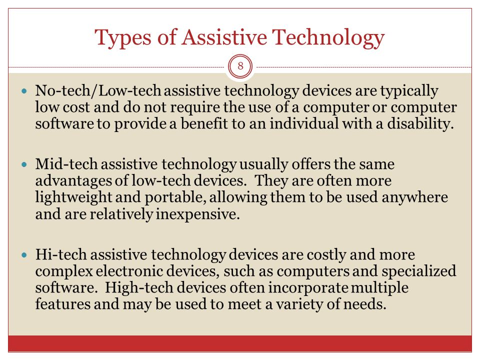 Types of Assistive Technology No-tech/Low-tech assistive technology devices are typically low cost and do not require the use of a computer or computer software to provide a benefit to an individual with a disability.