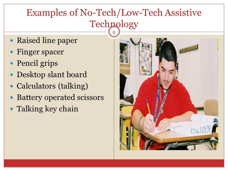 Examples of No-Tech/Low-Tech Assistive Technology Raised line paper Finger spacer Pencil grips Desktop slant board Calculators (talking) Battery opera
