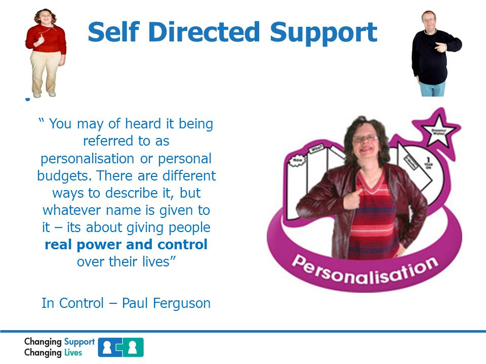 Self Directed Support You may of heard it being referred to as personalisation or personal budgets.