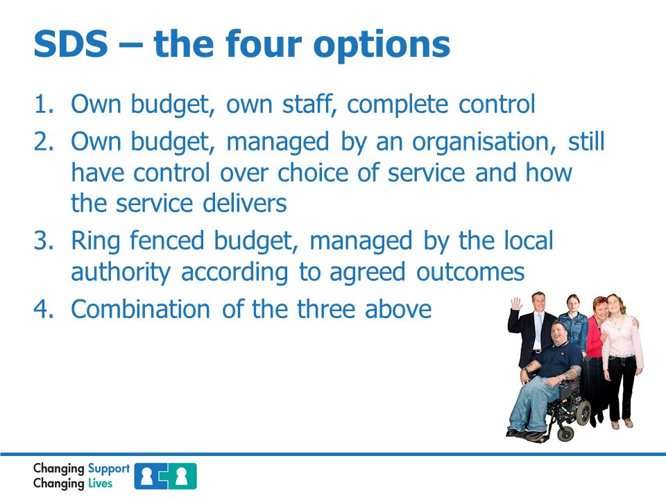 SDS – the four options 1.Own budget, own staff, complete control 2.Own budget, managed by an organisation, still have control over choice of service and how the service delivers 3.Ring fenced budget, managed by the local authority according to agreed outcomes 4.Combination of the three above