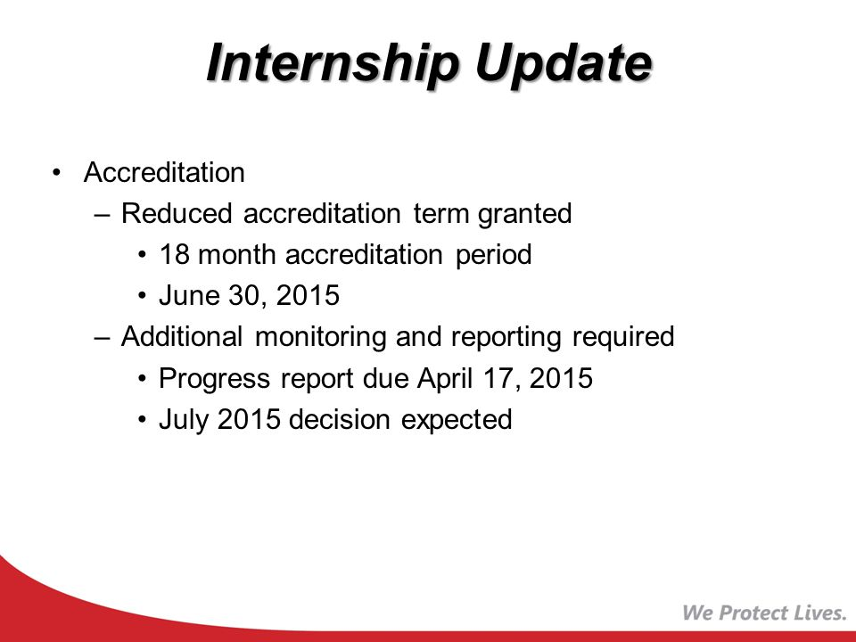 Internship Update Accreditation –Reduced accreditation term granted 18 month accreditation period June 30, 2015 –Additional monitoring and reporting required Progress report due April 17, 2015 July 2015 decision expected