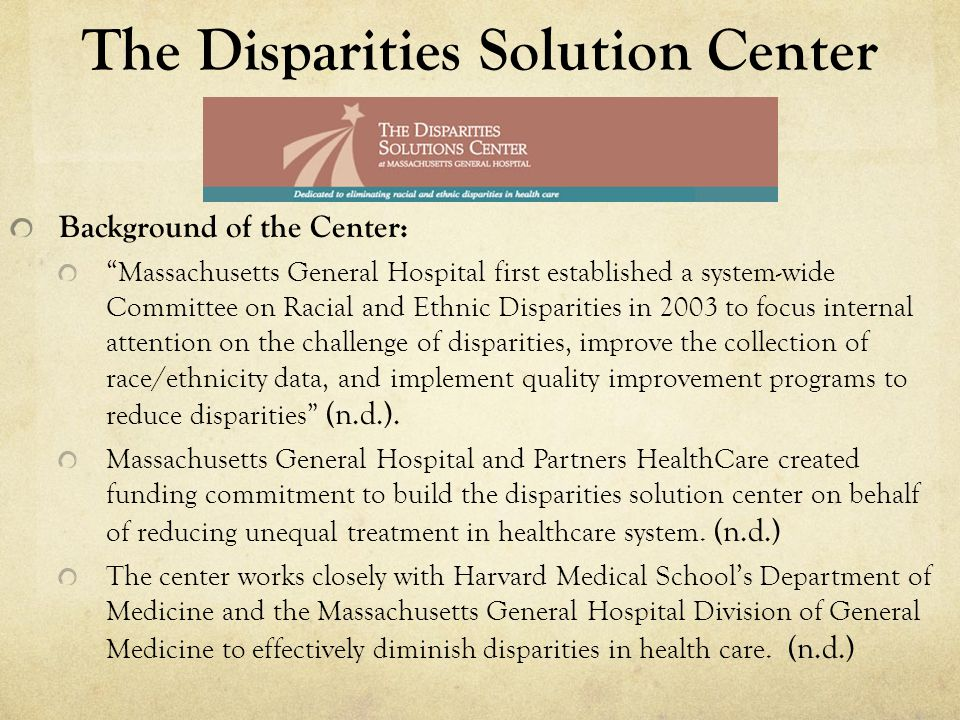 The Disparities Solution Center Background of the Center: Massachusetts General Hospital first established a system-wide Committee on Racial and Ethnic Disparities in 2003 to focus internal attention on the challenge of disparities, improve the collection of race/ethnicity data, and implement quality improvement programs to reduce disparities (n.d.).