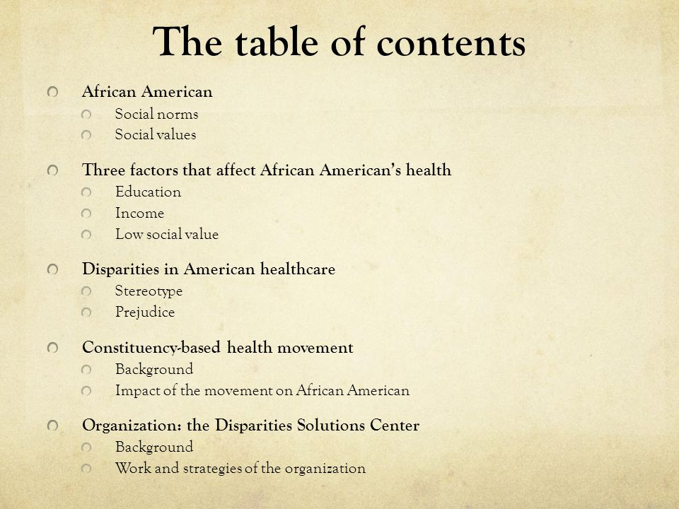 The table of contents African American Social norms Social values Three factors that affect African American's health Education Income Low social value Disparities in American healthcare Stereotype Prejudice Constituency-based health movement Background Impact of the movement on African American Organization: the Disparities Solutions Center Background Work and strategies of the organization