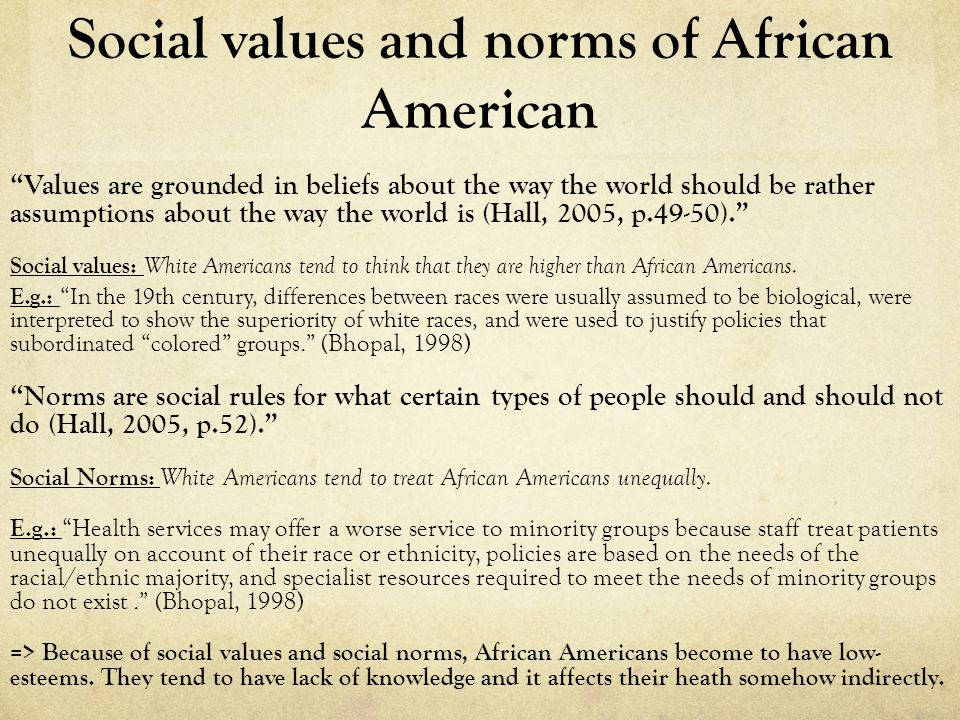 Social values and norms of African American Values are grounded in beliefs about the way the world should be rather assumptions about the way the world is (Hall, 2005, p.49-50). Social values: White Americans tend to think that they are higher than African Americans.
