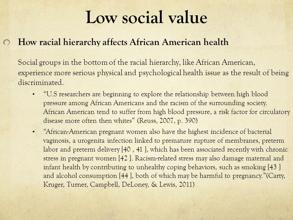 Low social value How racial hierarchy affects African American health Social groups in the bottom of the racial hierarchy, like African American, experience more serious physical and psychological health issue as the result of being discriminated.