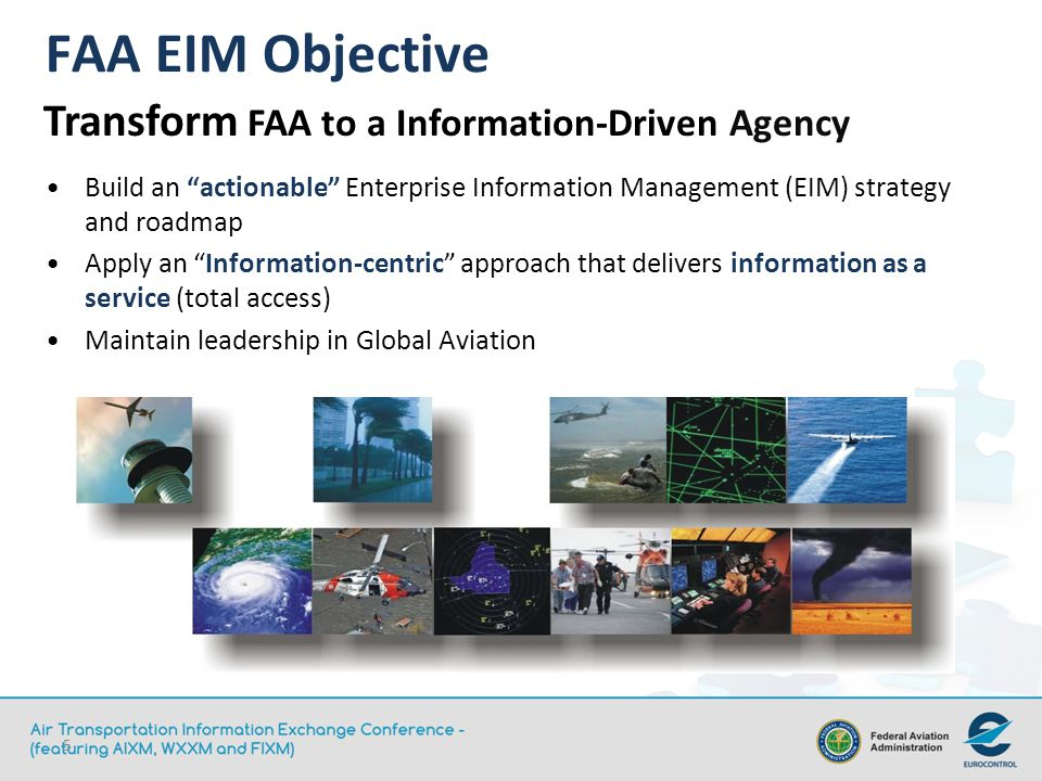 5 FAA EIM Objective Build an actionable Enterprise Information Management (EIM) strategy and roadmap Apply an Information-centric approach that delivers information as a service (total access) Maintain leadership in Global Aviation Transform FAA to a Information-Driven Agency