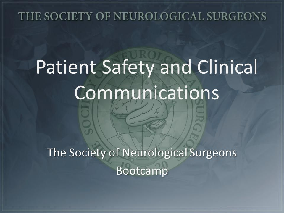 Patient Safety and Clinical Communications The Society of Neurological Surgeons Bootcamp The Society of Neurological Surgeons Bootcamp