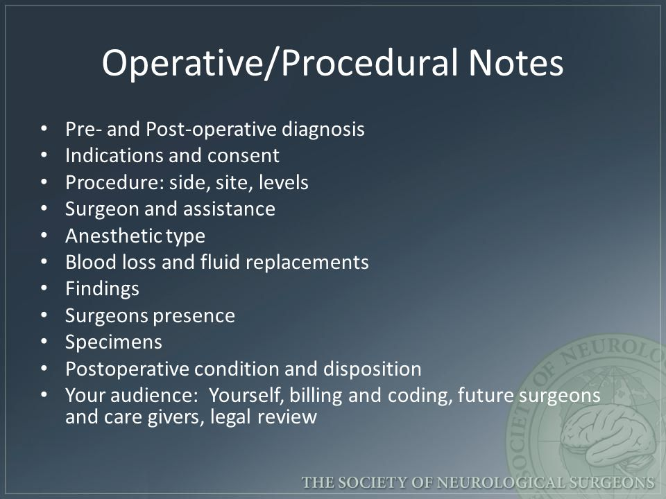 Operative/Procedural Notes Pre- and Post-operative diagnosis Indications and consent Procedure: side, site, levels Surgeon and assistance Anesthetic t