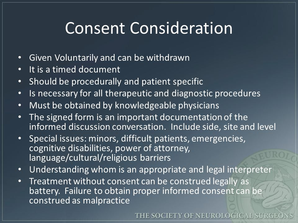 Consent Consideration Given Voluntarily and can be withdrawn It is a timed document Should be procedurally and patient specific Is necessary for all t