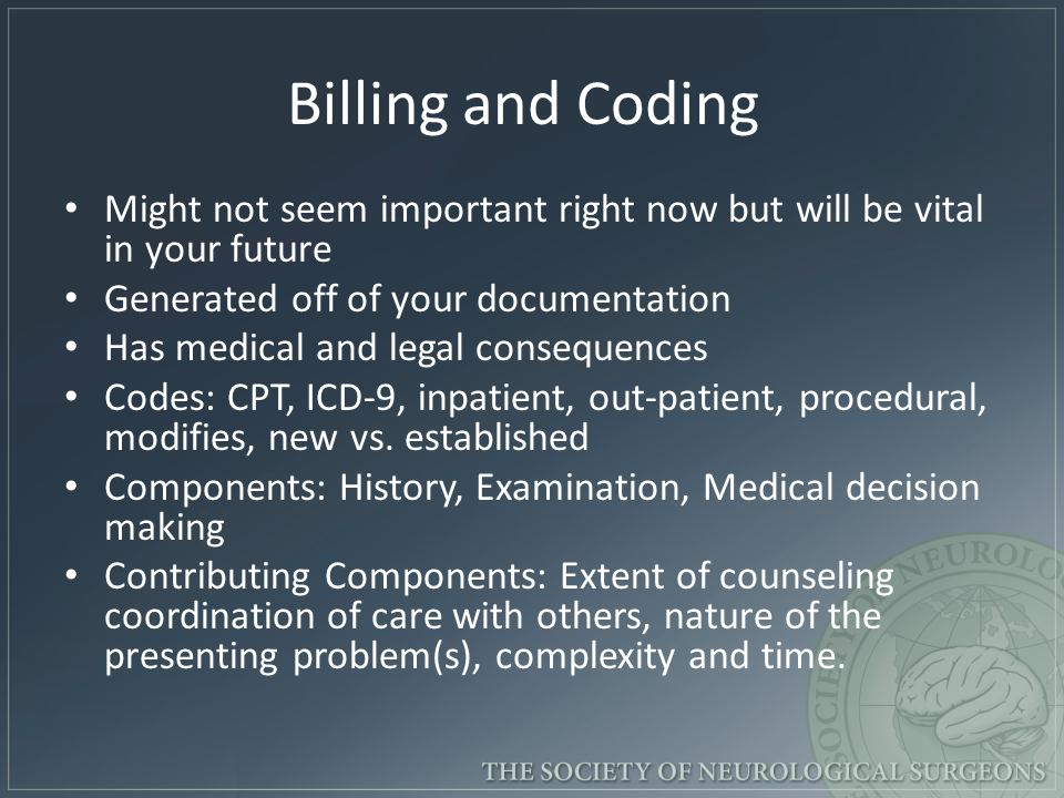 Billing and Coding Might not seem important right now but will be vital in your future Generated off of your documentation Has medical and legal consequences Codes: CPT, ICD-9, inpatient, out-patient, procedural, modifies, new vs.
