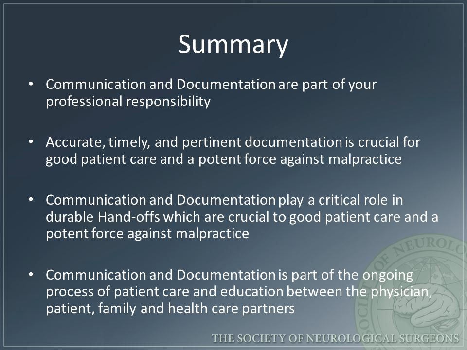 Summary Communication and Documentation are part of your professional responsibility Accurate, timely, and pertinent documentation is crucial for good patient care and a potent force against malpractice Communication and Documentation play a critical role in durable Hand-offs which are crucial to good patient care and a potent force against malpractice Communication and Documentation is part of the ongoing process of patient care and education between the physician, patient, family and health care partners