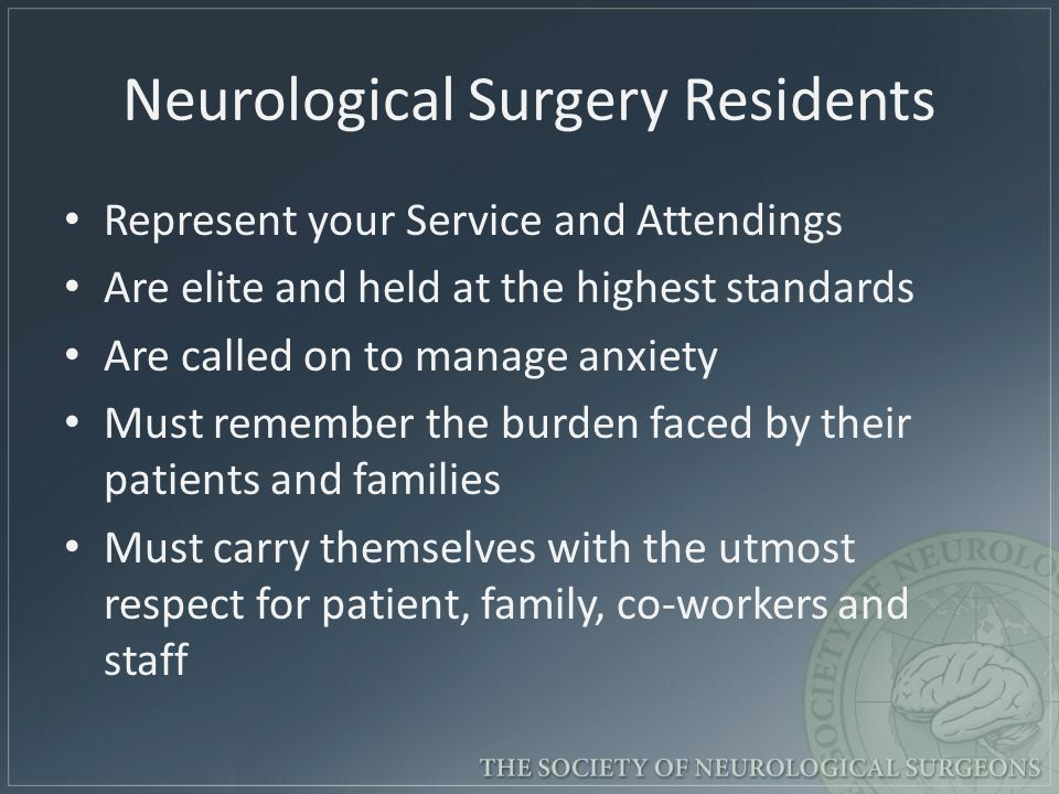 Neurological Surgery Residents Represent your Service and Attendings Are elite and held at the highest standards Are called on to manage anxiety Must